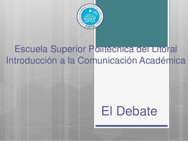 Escuela Superior Politécnica del Litoral Introducción a la Comunicación Académica El Debate