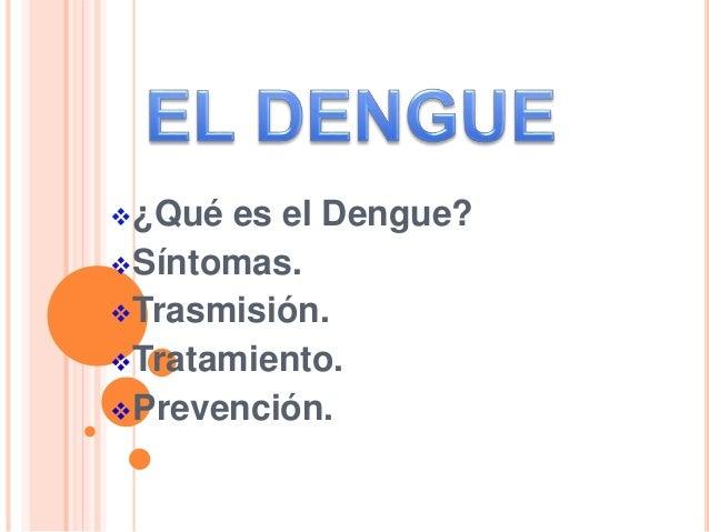 ¿Qué es el Dengue? Síntomas. Trasmisión. Tratamiento. Prevención.