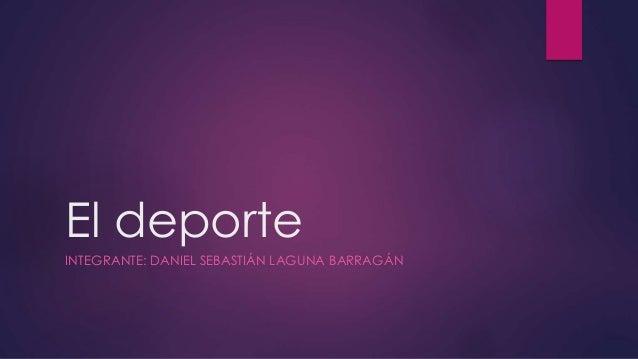 El deporte INTEGRANTE: DANIEL SEBASTIÁN LAGUNA BARRAGÁN