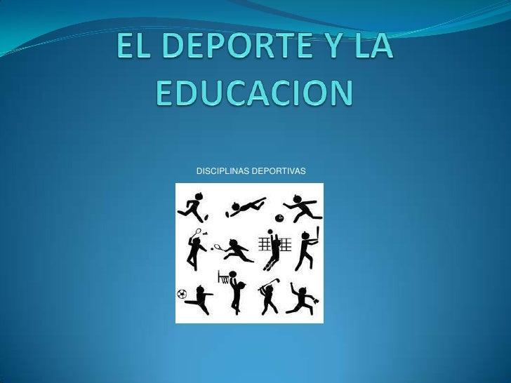 EL DEPORTE Y LA EDUCACION<br />DISCIPLINAS DEPORTIVAS<br />