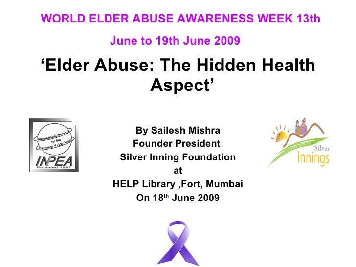 WORLD ELDER ABUSE AWARENESS WEEK 13th June to 19th June 2009   <ul><li>' Elder Abuse: The Hidden Health Aspect'   </li></u...