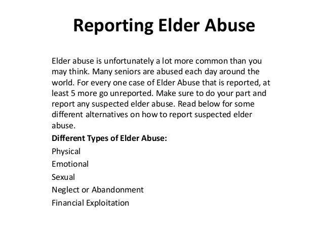 Reporting Elder Abuse  Elder abuse is unfortunately a lot more common than you  may think. Many seniors are abused each da...