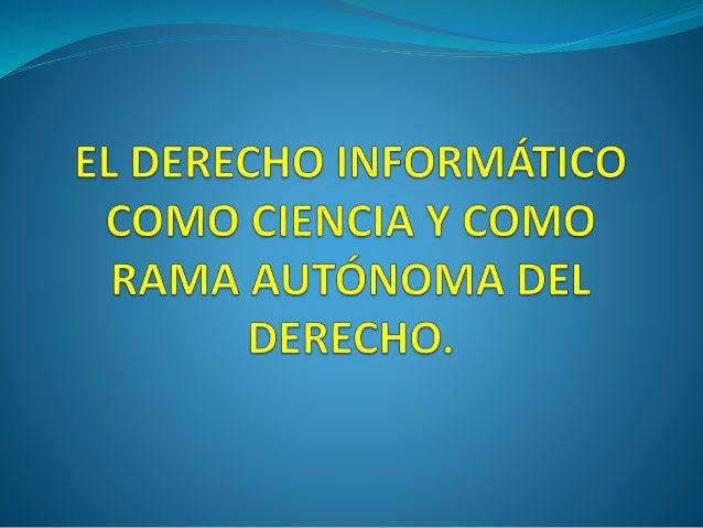 EL DERECHO INFORMATICO COMO CIENCIA.  AL PENETRAR EN EL CAMPO DEL DERECHO INFORMATICO SE OBTIENE QUE TAMBIEN CONSTITUYE U...