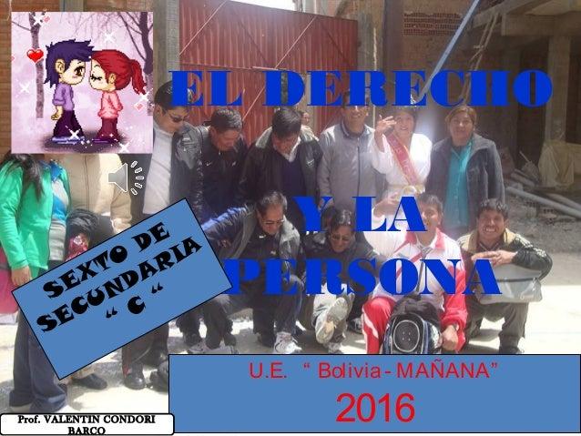 """EL DERECHO Y LA PERSONASEXTO DE SECUNDARIA """" C """" U.E. """" Bolivia- MAÑANA"""" 2016Prof. VALENTIN CONDORI BARCO"""