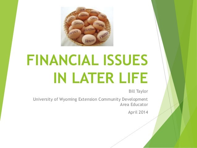 FINANCIAL ISSUES IN LATER LIFE Bill Taylor University of Wyoming Extension Community Development Area Educator April 2014