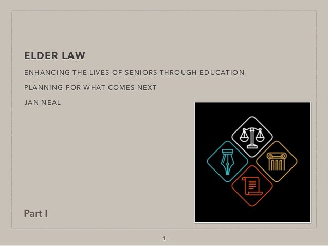 ELDER LAW ENHANCING THE LIVES OF SENIORS THROUGH EDUCATION PLANNING FOR WHAT COMES NEXT JAN NEAL 1 Part I