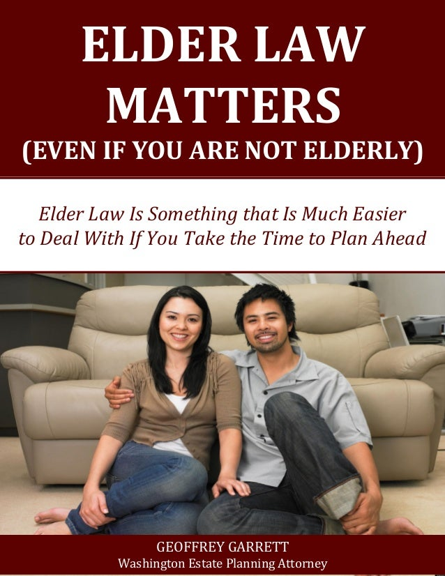 ELDER LAW MATTERS  (EVEN IF YOU ARE NOT ELDERLY)  Elder Law Is Something that Is Much Easier  to Deal With If You Take the...