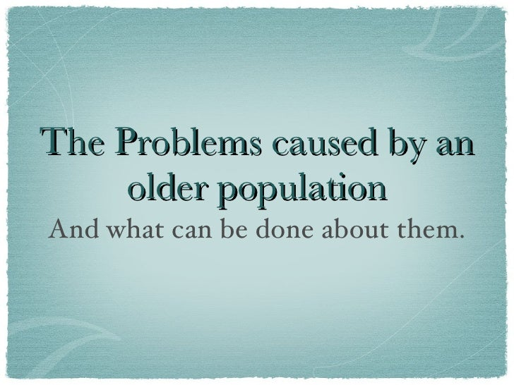 The Problems caused by an older population <ul><li>And what can be done about them. </li></ul>