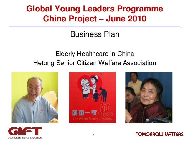 Global Young Leaders Programme China Project – June 2010 Business Plan Elderly Healthcare in China Hetong Senior Citizen W...