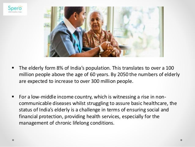  The elderly form 8% of India's population. This translates to over a 100 million people above the age of 60 years. By 20...