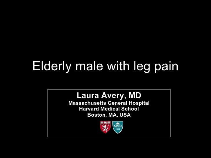 Elderly male with leg pain Laura Avery, MD Massachusetts General Hospital Harvard Medical School Boston, MA, USA