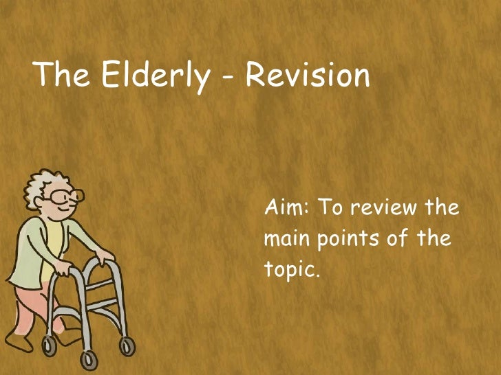 The Elderly - Revision Aim: To review the main points of the topic.