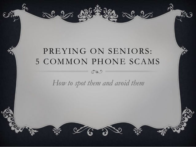 PREYING ON SENIORS: 5 COMMON PHONE SCAMS How to spot them and avoid them