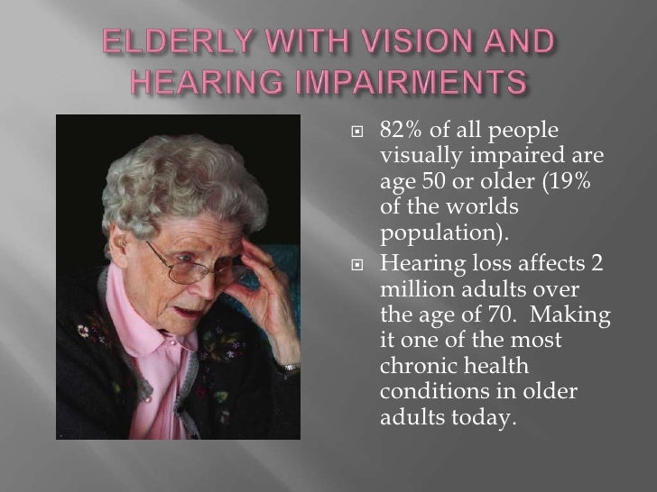 ELDERLY WITH VISION AND HEARING IMPAIRMENTS<br />82% of all people visually impaired are age 50 or older (19% of the world...