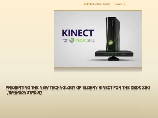 PRESENTING THE NEW TECHNOLOGY OF ELDERY KINECT FOR THE XBOX 360 [BRANDON STROUT] 11/8/2010Brandon Strout, Kinect