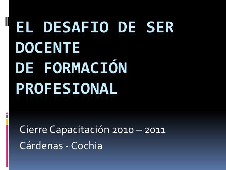 EL DESAFIO DE SER DOCENTE de Formación Profesional<br />Cierre Capacitación 2010 – 2011<br />Cárdenas - Cochia<br />