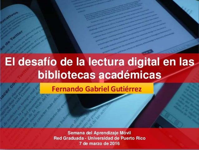 Fernando Gabriel Gutiérrez Semana del Aprendizaje Móvil Red Graduada - Universidad de Puerto Rico 7 de marzo de 2016 El de...