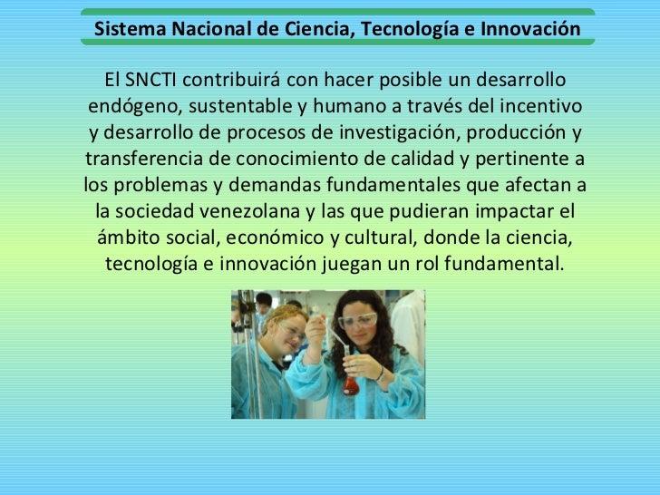 El SNCTI contribuirá con hacer posible un desarrollo endógeno, sustentable y humano a través del incentivo y desarrollo de...