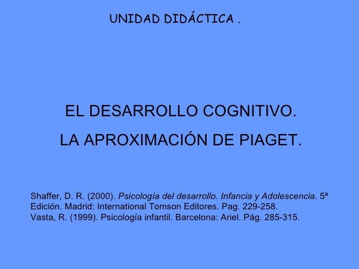 EL DESARROLLO COGNITIVO. LA APROXIMACIÓN DE PIAGET. UNIDAD DIDÁCTICA . Shaffer, D. R. (2000).  Psicología del desarrollo. ...