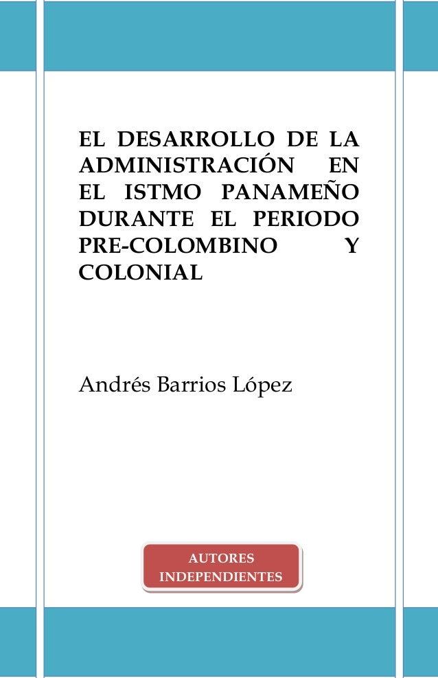 EL DESARROLLO DE LA ADMINISTRACIÓN EN EL ISTMO PANAMEÑO DURANTE EL PERIODO PRE-COLOMBINO Y COLONIAL Andrés Barrios López A...