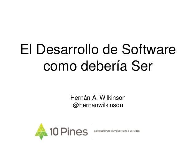 El Desarrollo de Software como debería Ser Hernán A. Wilkinson @hernanwilkinson agile software development & services
