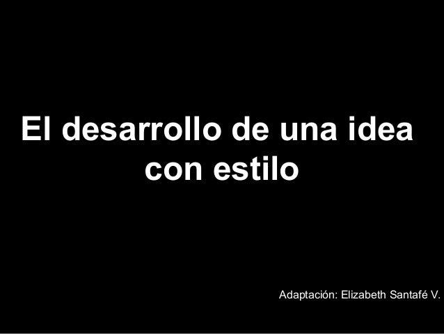El desarrollo de una idea        con estilo                Adaptación: Elizabeth Santafé V.