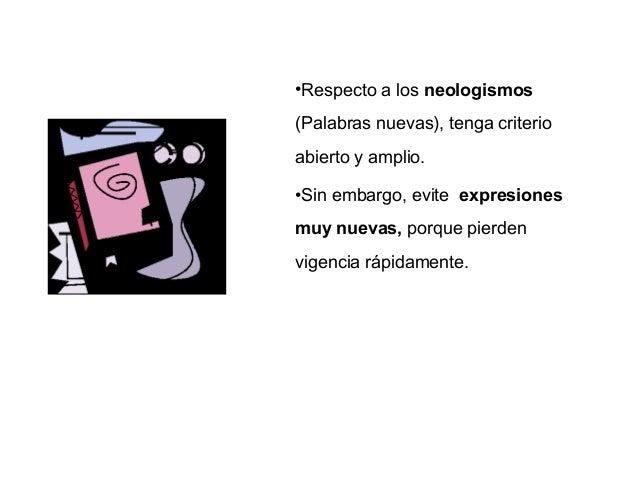 •Respecto a los neologismos(Palabras nuevas), tenga criterioabierto y amplio.•Sin embargo, evite expresionesmuy nuevas, po...