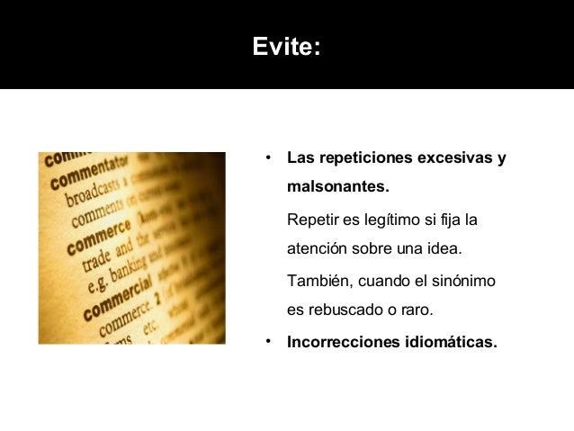 Evite: •   Las repeticiones excesivas y     malsonantes.     Repetir es legítimo si fija la     atención sobre una idea.  ...