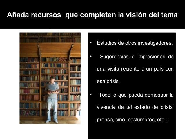 Añada recursos que completen la visión del tema                      •   Estudios de otros investigadores.                ...