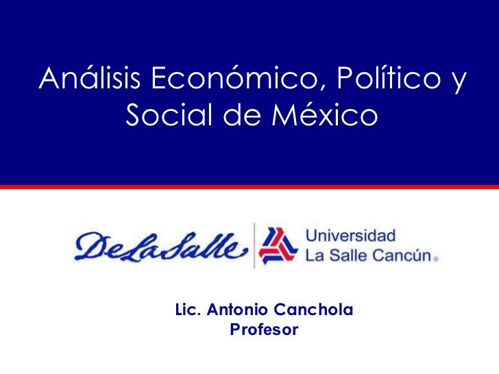 Análisis Económico, Político y Social de México Lic. Antonio Canchola Profesor