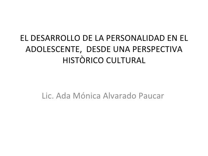 EL DESARROLLO DE LA PERSONALIDAD EN EL ADOLESCENTE, DESDE UNA PERSPECTIVA         HISTÒRICO CULTURAL    Lic. Ada Mónica Al...