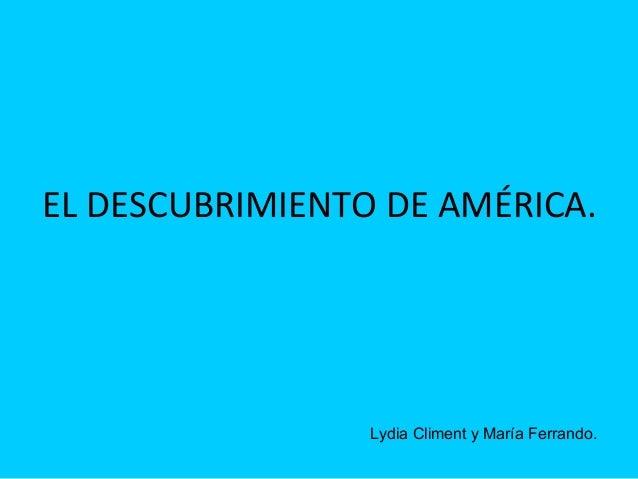EL DESCUBRIMIENTO DE AMÉRICA.                 Lydia Climent y María Ferrando.