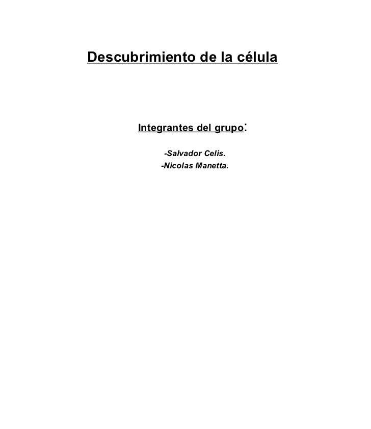Descubrimiento de la célula   <ul><ul><li>Integrantes del grupo :  </li></ul></ul><ul><ul><li>-Salvador Celis. </li></ul><...