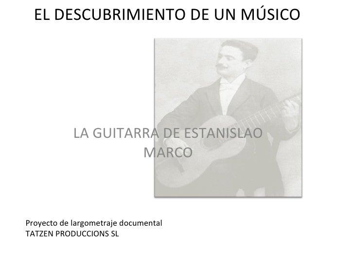 LA GUITARRA DE ESTANISLAO MARCO EL DESCUBRIMIENTO DE UN MÚSICO Proyecto de largometraje documental TATZEN PRODUCCIONS SL