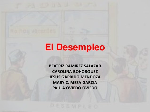 El Desempleo  BEATRIZ RAMIREZ SALAZAR  CAROLINA BOHORQUEZ  JESUS GARRIDO MENDOZA  MARY C. MEZA GARCIA  PAULA OVIEDO OVIEDO