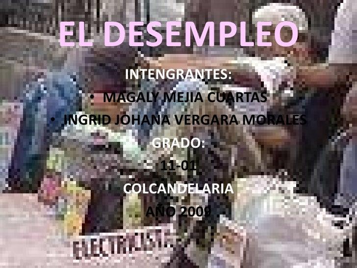 EL DESEMPLEO<br />INTENGRANTES:<br />MAGALY MEJIA CUARTAS<br />INGRID JOHANA VERGARA MORALES<br />GRADO:<br />11-01<br />C...