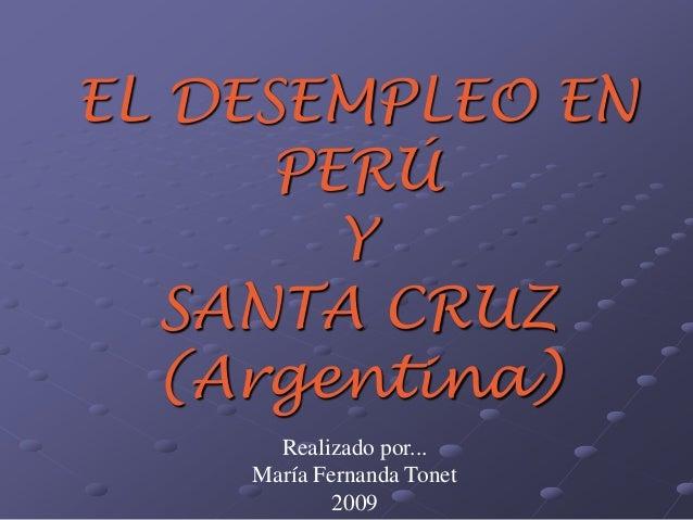 EL DESEMPLEO EN  PERÚ  Y  SANTA CRUZ  (Argentina)  Realizado por...  María Fernanda Tonet  2009