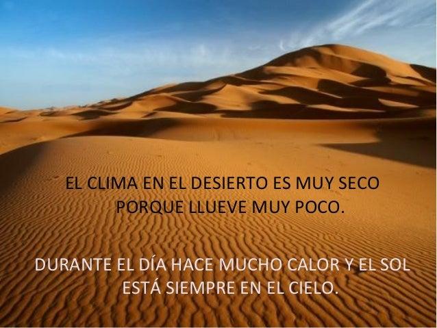 EL CLIMA EN EL DESIERTO ES MUY SECOPORQUE LLUEVE MUY POCO.DURANTE EL DÍA HACE MUCHO CALOR Y EL SOLESTÁ SIEMPRE EN EL CIELO.