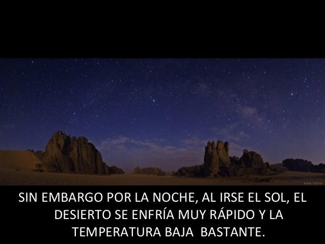 SIN EMBARGO POR LA NOCHE, AL IRSE EL SOL, ELDESIERTO SE ENFRÍA MUY RÁPIDO Y LATEMPERATURA BAJA BASTANTE.SIN EMBARGO POR LA...