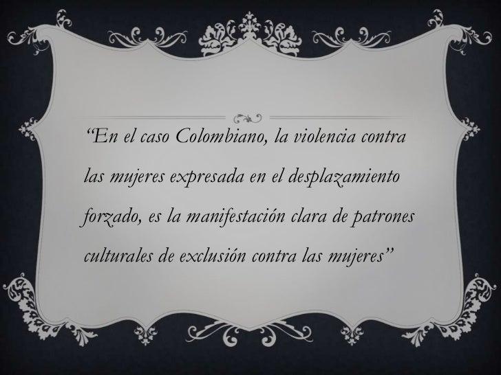"""""""En el caso Colombiano, la violencia contralas mujeres expresada en el desplazamientoforzado, es la manifestación clara de..."""