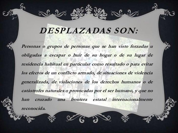 DESPLAZADAS SON:Personas o grupos de personas que se han visto forzadas uobligadas a escapar o huir de su hogar o de su lu...