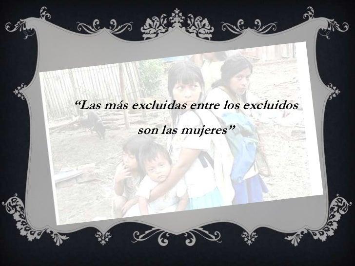 """""""Las más excluidas entre los excluidos          son las mujeres"""""""