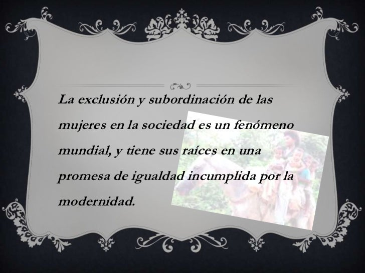 La exclusión y subordinación de lasmujeres en la sociedad es un fenómenomundial, y tiene sus raíces en unapromesa de igual...