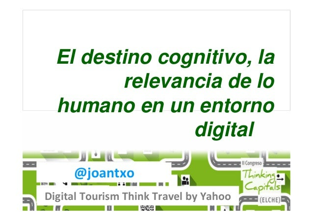 @joantxo Digital Tourism Think Travel by Yahoo El destino cognitivo, la relevancia de lo humano en un entorno digital