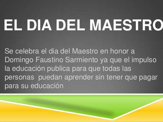 EL DIA DEL MAESTRO Se celebra el dia del Maestro en honor a Domingo Faustino Sarmiento ya que el impulso la educación publ...