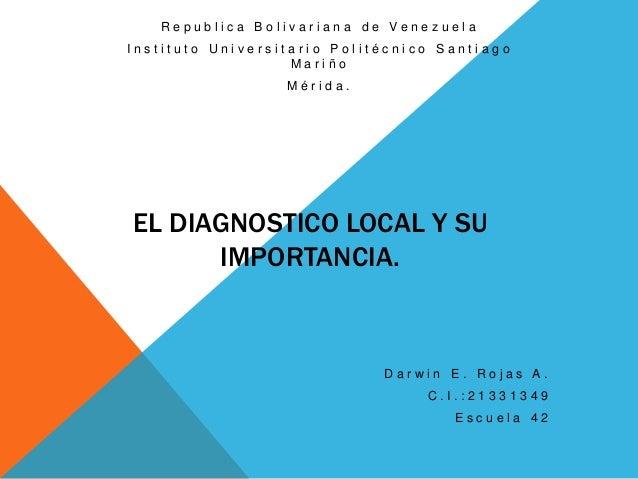 Republica Bolivariana de Venezuela  Instituto Universitario Politécnico Santiago Mariño Mérida.  EL DIAGNOSTICO LOCAL Y SU...