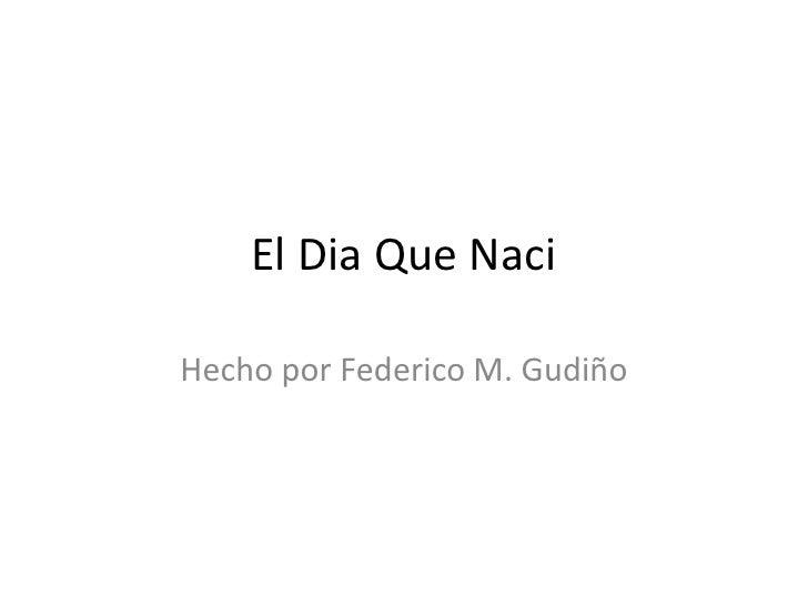 El Dia Que Naci <br />Hecho por Federico M. Gudiño <br />