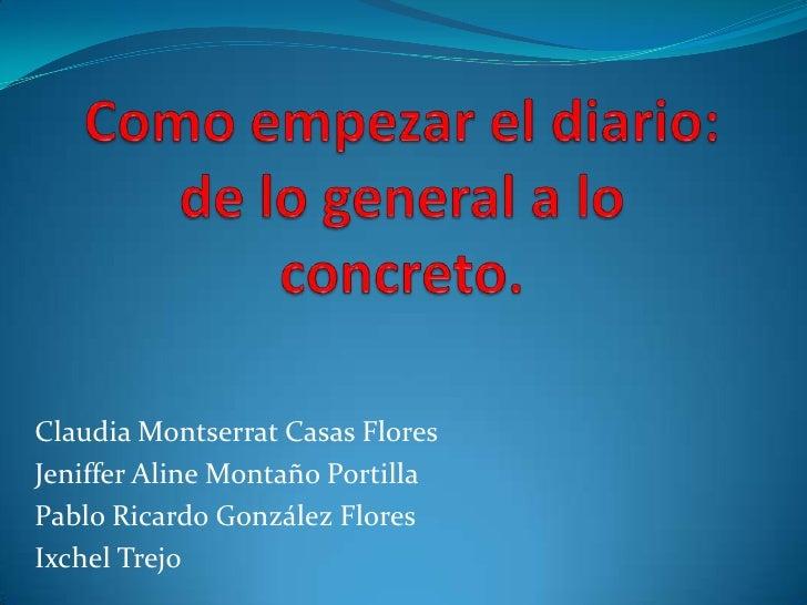 Como empezar el diario: de lo general a lo concreto.<br />Claudia Montserrat Casas Flores<br />JenifferAline Montaño Porti...