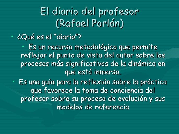 """El diario del profesor (Rafael Porlán) <ul><li>¿Qué es el """"diario""""? </li></ul><ul><li>Es un recurso metodológico que permi..."""