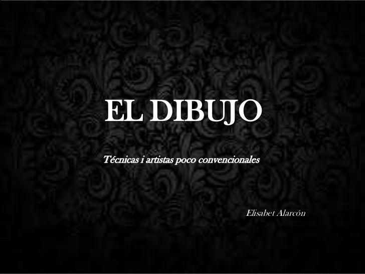 EL DIBUJOTécnicas i artistas poco convencionales                                   Elisabet Alarcón